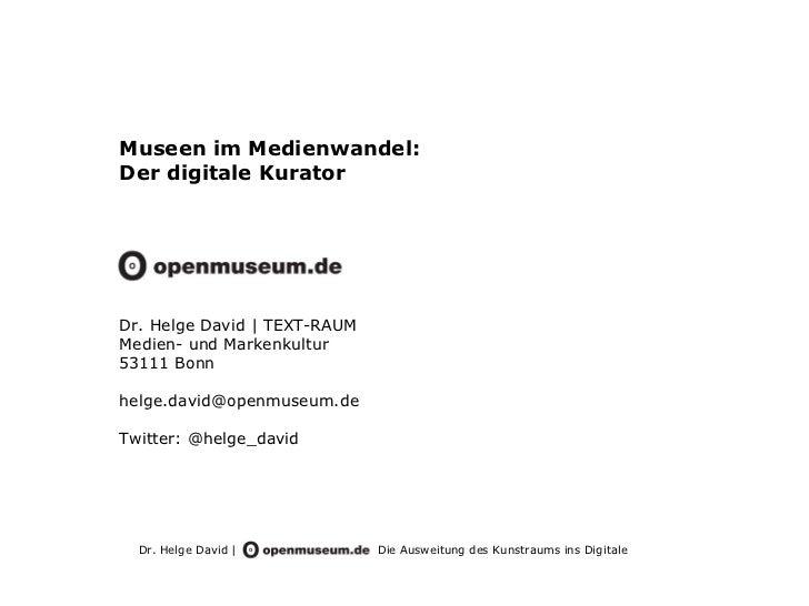 Museen im Medienwandel:Der digitale KuratorDr. Helge David | TEXT-RAUMMedien- und Markenkultur53111 Bonnhelge.david@openmu...