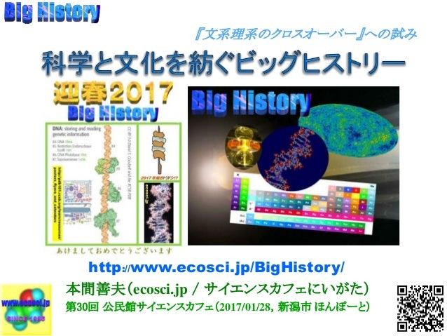 本間善夫(ecosci.jp / サイエンスカフェにいがた) 第30回 公民館サイエンスカフェ(2017/01/28,新潟市 ほんぽーと) http://www.ecosci.jp/BigHistory/ 『文系理系のクロスオーバー』への試み