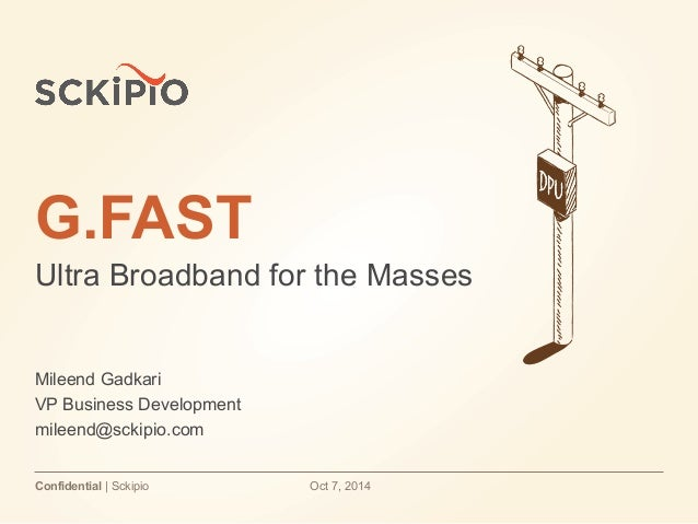 G.FAST  Ultra Broadband for the Masses  Mileend Gadkari  VP Business Development  mileend@sckipio.com  Confidential | Scki...