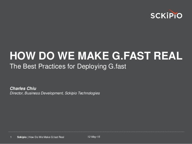 12-May-15Sckipio | How Do We Make G.fast Real1 HOW DO WE MAKE G.FAST REAL The Best Practices for Deploying G.fast Charles ...