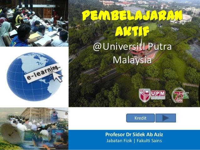 Pembelajaran Aktif @Universiti Putra Malaysia Kredit Profesor Dr Sidek Ab Aziz Jabatan Fizik | Fakulti Sains