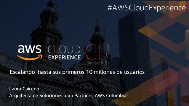 Escalando hasta sus primeros 10 millones de usuarios Laura Caicedo Arquitecta de Soluciones para Partners, AWS Colombia #A...