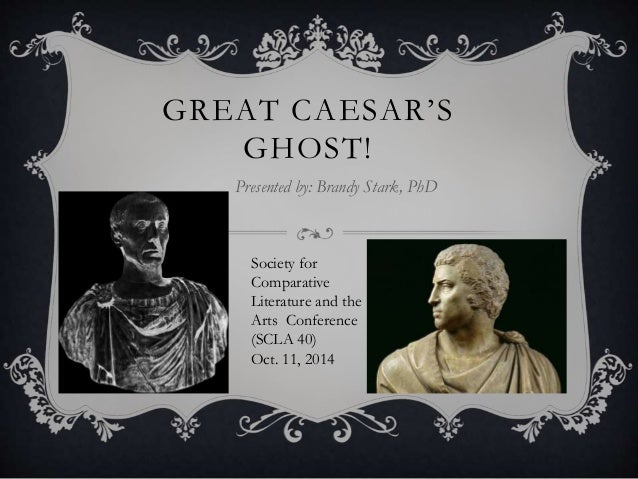 GR EAT CAE SAR ' S  GHOST!  Presented by: Brandy Stark, PhD  Society for  Comparative  Literature and the  Arts Conference...