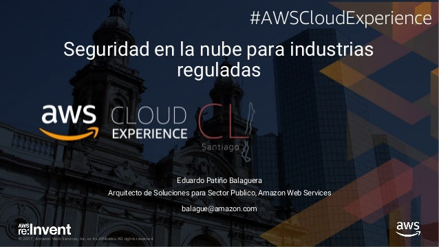 © 2017, Amazon Web Services, Inc. or its Affiliates. All rights reserved. Seguridad en la nube para industrias reguladas E...