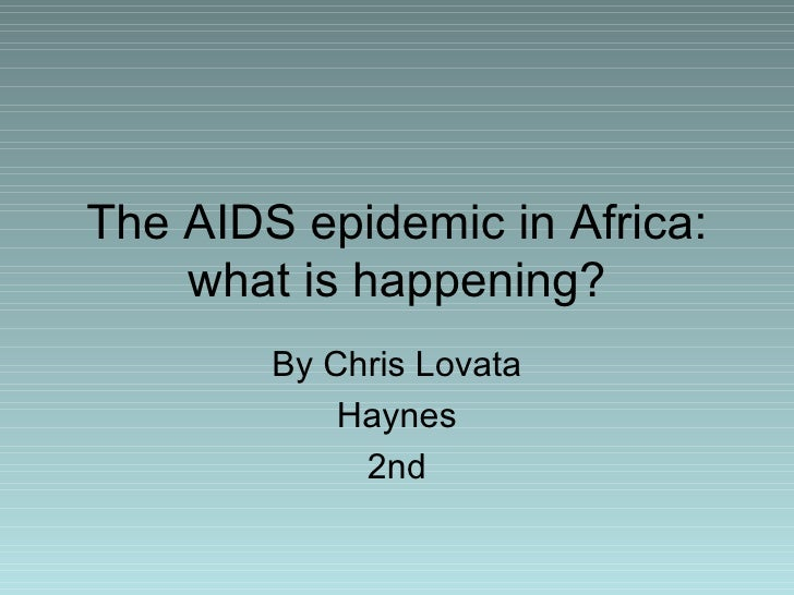 The AIDS epidemic in Africa: what is happening? By Chris Lovata Haynes 2nd