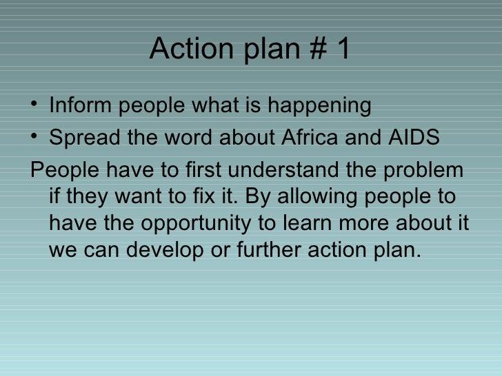 Action plan # 1 <ul><li>Inform people what is happening </li></ul><ul><li>Spread the word about Africa and AIDS </li></ul>...