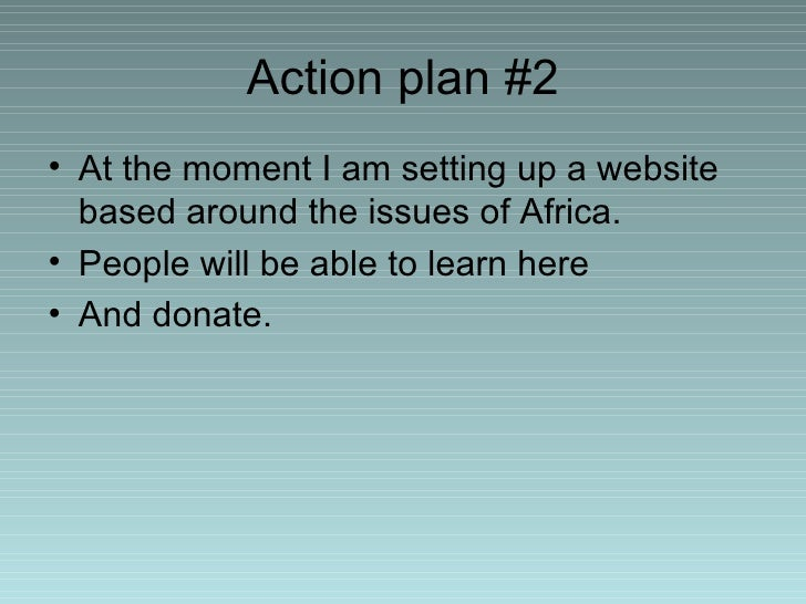 Action plan #2 <ul><li>At the moment I am setting up a website based around the issues of Africa. </li></ul><ul><li>People...
