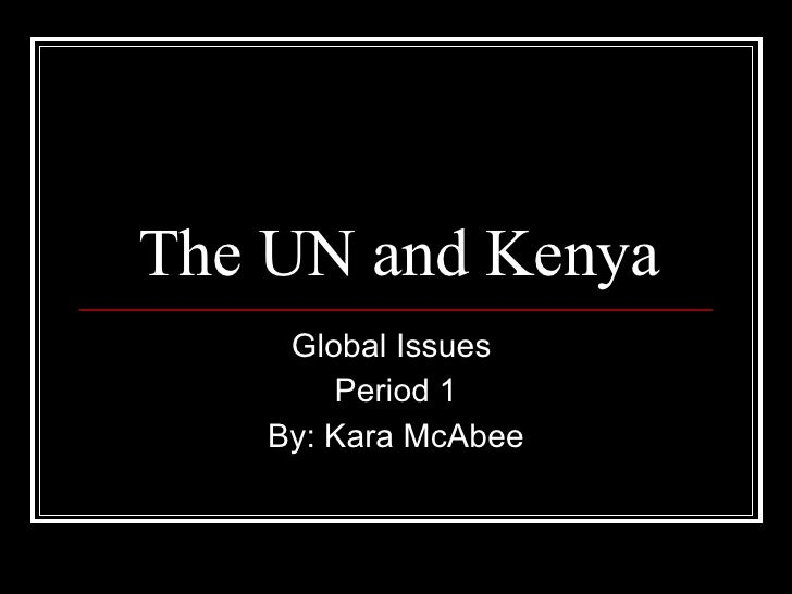 The UN and Kenya Global Issues  Period 1 By: Kara McAbee