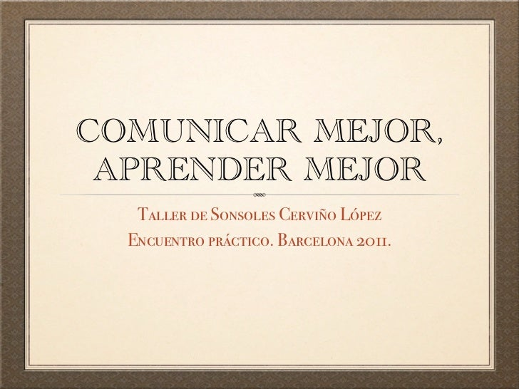 COMUNICAR MEJOR, APRENDER MEJOR   Taller de Sonsoles Cerviño López  Encuentro práctico. Barcelona 2011.
