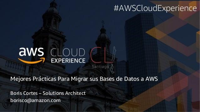 Mejores Prácticas Para Migrar sus Bases de Datos a AWS Boris Cortes – Solutions Architect borisco@amazon.com #AWSCloudExpe...