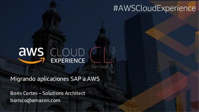 Migrando aplicaciones SAP a AWS Boris Cortes – Solutions Architect borisco@amazon.com #AWSCloudExperience