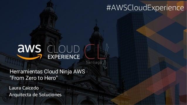 "Herramientas Cloud Ninja AWS ""From Zero to Hero"" Laura Caicedo Arquitecta de Soluciones #AWSCloudExperience"