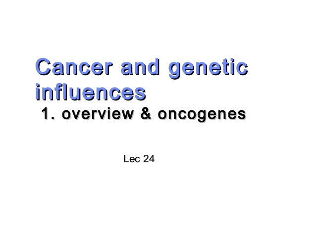 Cancer and geneticCancer and genetic influencesinfluences 1. overview & oncogenes1. overview & oncogenes Lec 24Lec 24