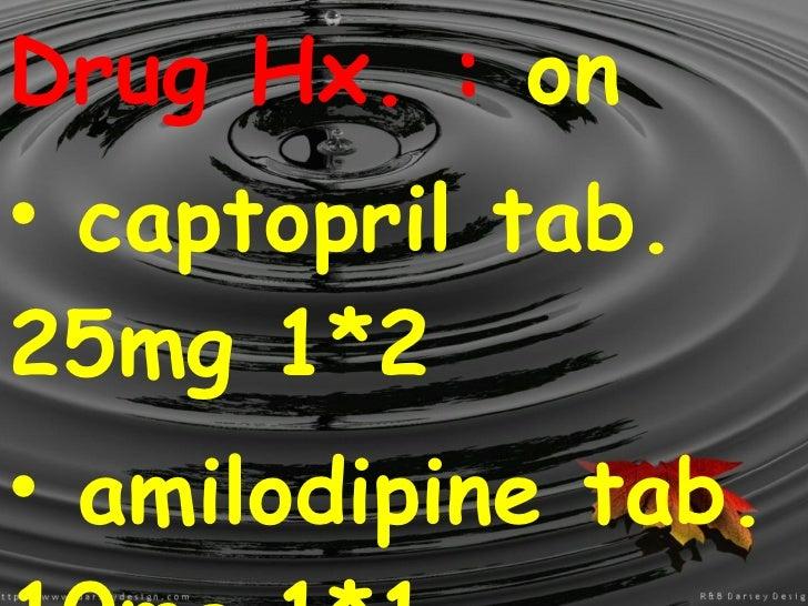 <ul><li>Drug Hx. :  on </li></ul><ul><li>captopril tab. 25mg 1*2 </li></ul><ul><li>amilodipine tab. 10mg 1*1  </li></ul>