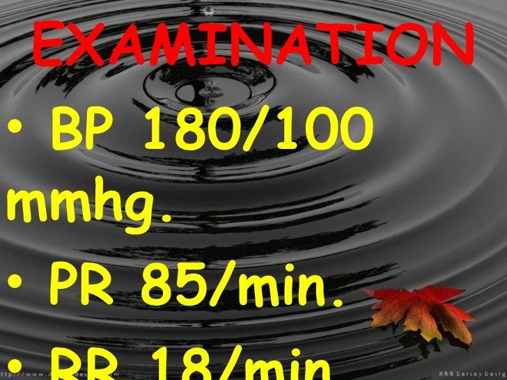 <ul><li>EXAMINATION </li></ul><ul><li>BP 180/100 mmhg. </li></ul><ul><li>PR 85/min. </li></ul><ul><li>RR 18/min. </li></ul...