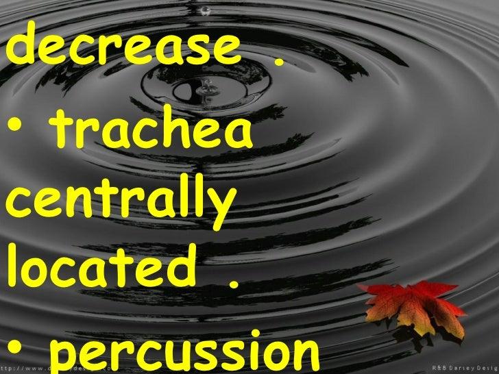 <ul><li>decrease . </li></ul><ul><li>trachea centrally located . </li></ul><ul><li>percussion resonant. </li></ul><ul><li>...