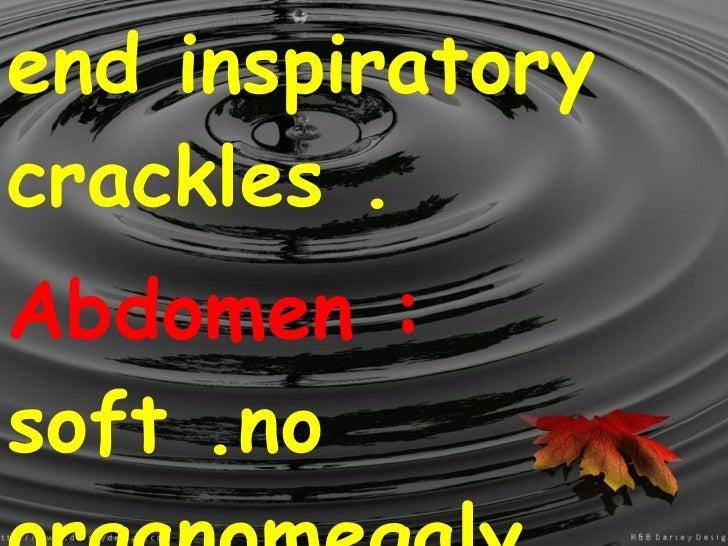 end inspiratory crackles . Abdomen :  soft .no organomegaly .
