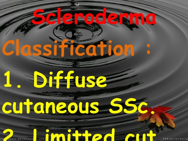Scleroderma Classification : 1. Diffuse cutaneous SSc. 2. Limitted cut. SSc.