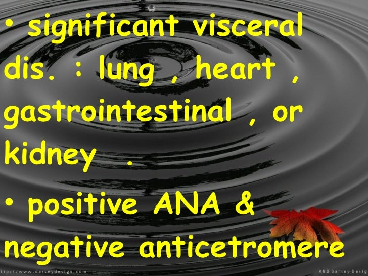 <ul><li>significant visceral dis. : lung , heart , gastrointestinal , or kidney  . </li></ul><ul><li>positive ANA & negati...