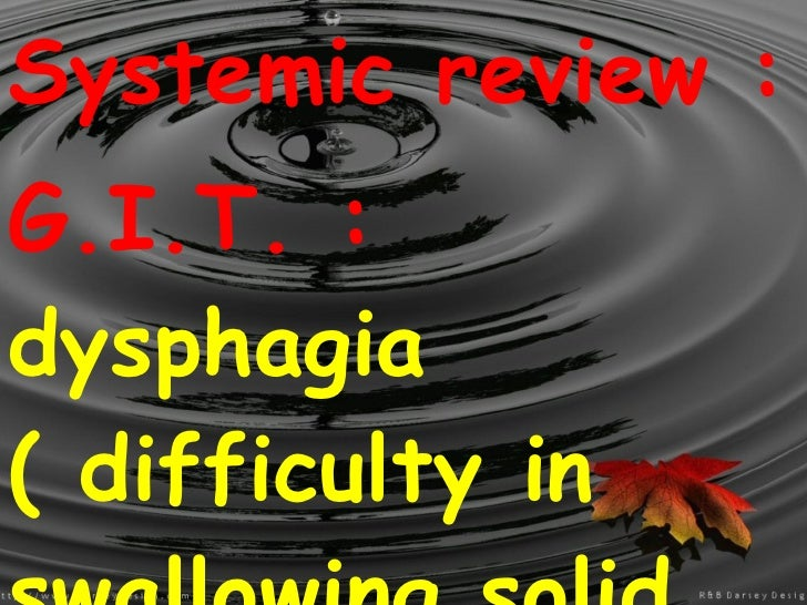 Systemic review : G.I.T. :  dysphagia ( difficulty in swallowing solid food eased by drinking water ) , with