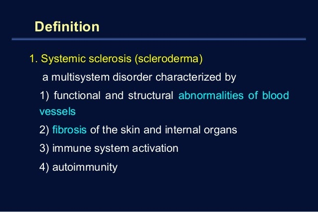 Definition  1. Systemic sclerosis (scleroderma)  a multisystem disorder characterized by  1) functional and structural abn...