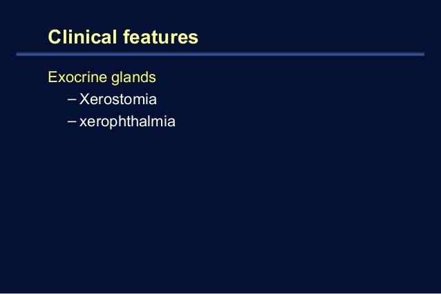 Clinical features  Exocrine glands  – Xerostomia  – xerophthalmia