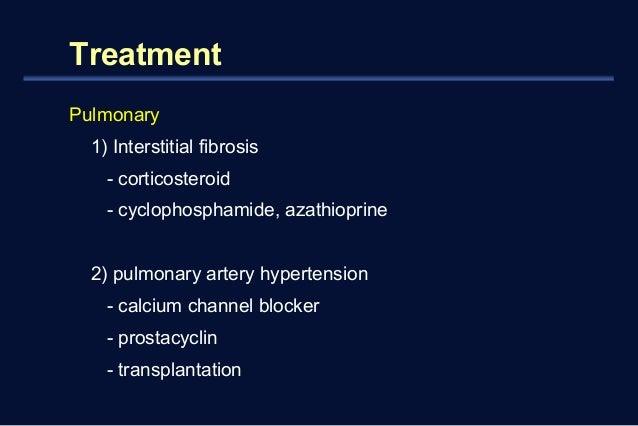 Treatment  Pulmonary  1) Interstitial fibrosis  - corticosteroid  - cyclophosphamide, azathioprine  2) pulmonary artery hy...