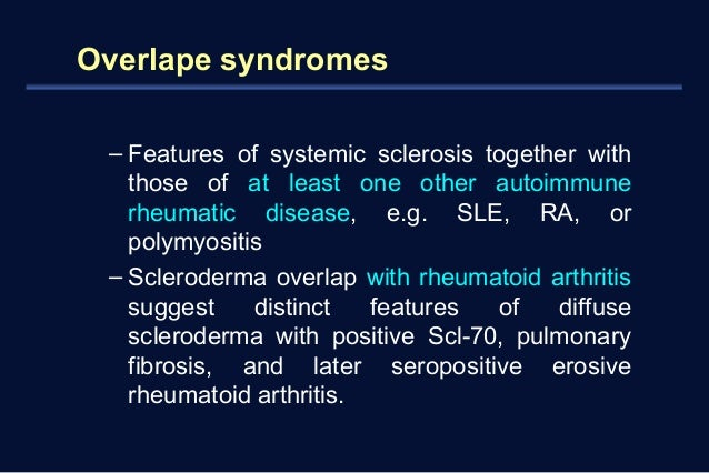 Overlape syndromes  – Features of systemic sclerosis together with  those of at least one other autoimmune  rheumatic dise...