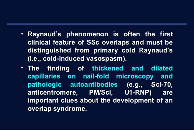 • Raynaud's phenomenon is often the first  clinical feature of SSc overlaps and must be  distinguished from primary cold R...