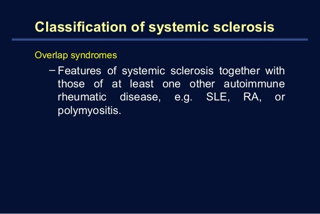Classification of systemic sclerosis  Overlap syndromes  – Features of systemic sclerosis together with  those of at least...