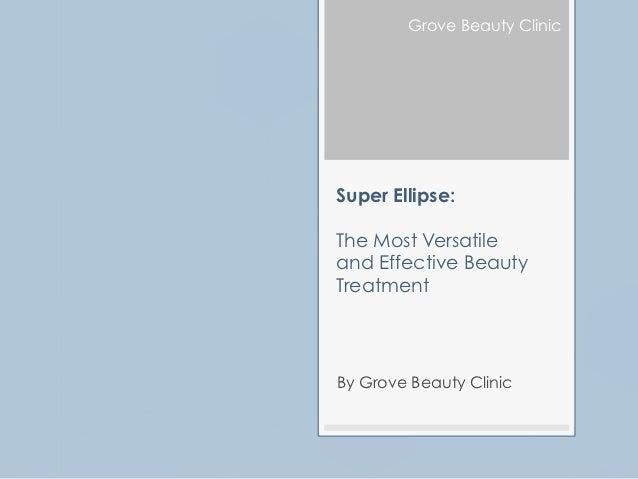 Grove Beauty ClinicSuper Ellipse:The Most Versatileand Effective BeautyTreatmentBy Grove Beauty Clinic