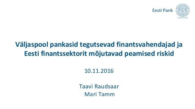Väljaspool pankasid tegutsevad finantsvahendajad ja Eesti finantssektorit mõjutavad peamised riskid 10.11.2016 Taavi Rauds...