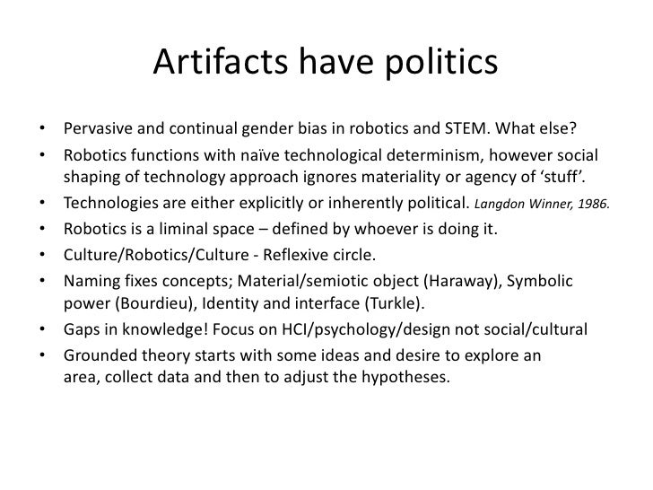 do artifacts have politics Langdon winner do artifacts have politics in controversies about technology and society, there is no idea more pro vocative than the notion that technical things have political qualities.