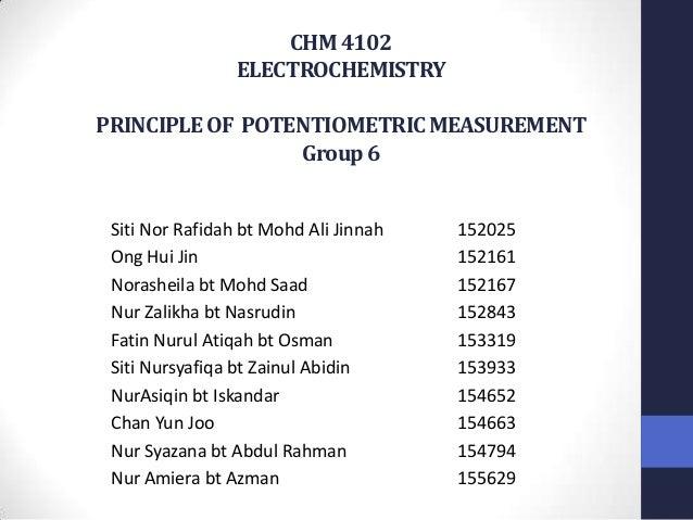 CHM 4102                 ELECTROCHEMISTRYPRINCIPLE OF POTENTIOMETRIC MEASUREMENT                 Group 6 Siti Nor Rafidah ...