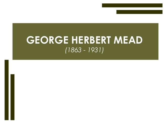 GEORGE HERBERT MEAD (1863 - 1931)