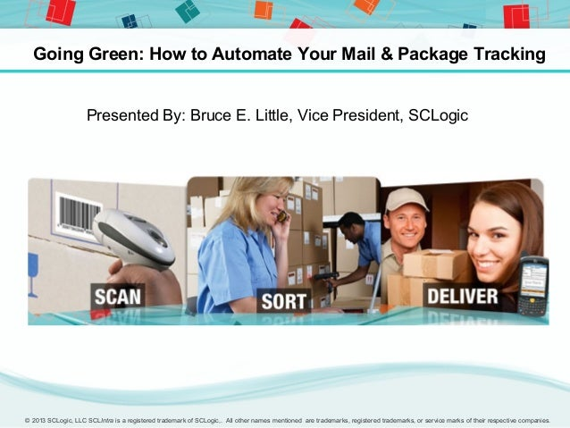 Going Green: How to Automate Your Mail & Package Tracking                    Presented By: Bruce E. Little, Vice President...