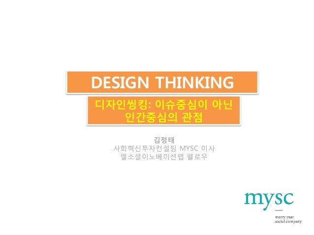 DESIGN THINKING디자인씽킹: 이슈중심이 아닌   인간중심의 관점        김정태  사회혁신투자컨설팅 MYSC 이사   델소셜이노베이션랩 펠로우