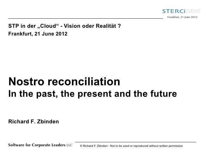 "Frankfurt, 21 June 2012STP in der ""Cloud"" - Vision oder Realität ?Frankfurt, 21 June 2012Nostro reconciliationIn the past,..."