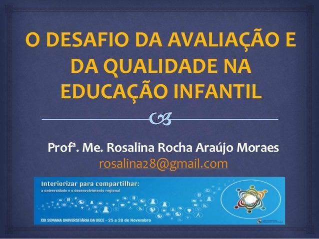 O DESAFIO DA AVALIAÇÃO E  DA QUALIDADE NA  EDUCAÇÃO INFANTIL  Profª. Me. Rosalina Rocha Araújo Moraes  rosalina28@gmail.co...
