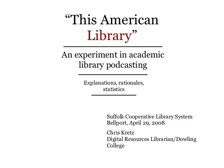 """ This American Library "" An experiment in academic library podcasting Explanations, rationales, statistics Suffolk Cooper..."