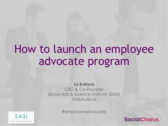 How to launch an employee advocate program Liz Bullock CEO & Co-Founder Social Arts & Science Institute (SASI) @lizbbulloc...