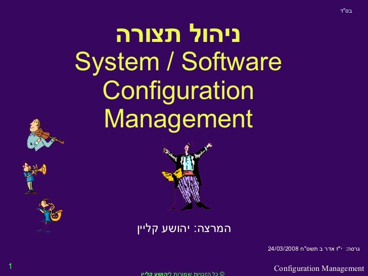 "ניהול תצורה System / Software Configuration Management המרצה :  יהושע קליין בס "" ד גרסה :  י "" ז אדר ב תשס &quot..."