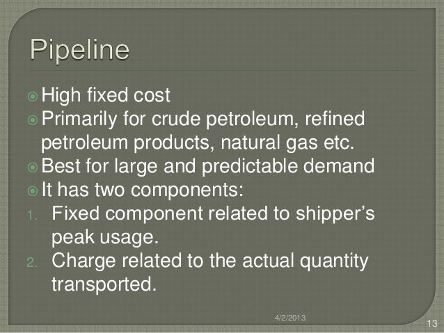  High  fixed cost Primarily for crude petroleum, refined  petroleum products, natural gas etc. Best for large and predi...