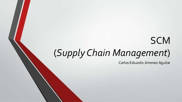 SCM (Supply Chain Management) Carlos Eduardo Jimenez Aguilar