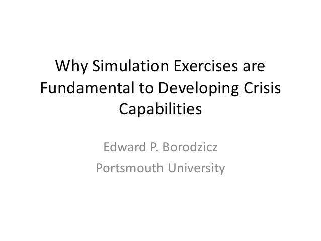 Why Simulation Exercises are Fundamental to Developing Crisis Capabilities Edward P. Borodzicz Portsmouth University