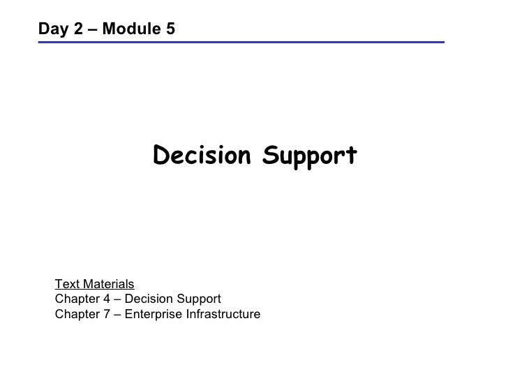 Decision Support Day 2 – Module 5 Text Materials Chapter 4 – Decision Support Chapter 7 – Enterprise Infrastructure