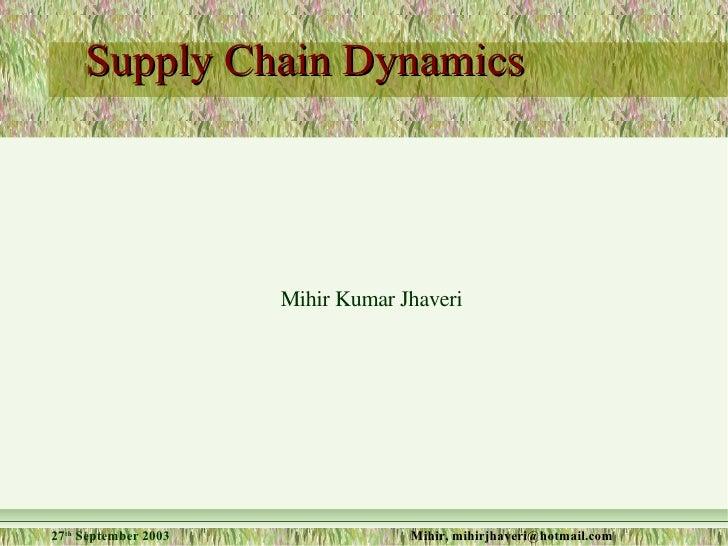 Supply Chain Dynamics <ul><ul><li>Mihir Kumar Jhaveri </li></ul></ul>