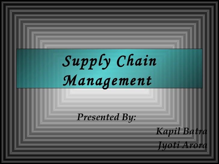 Supply Chain Management  Presented By: Kapil Batra Jyoti Arora