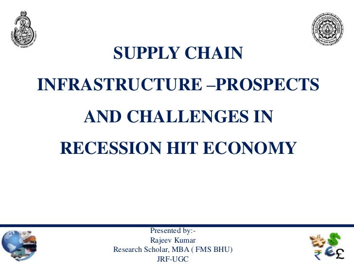 SUPPLY CHAININFRASTRUCTURE –PROSPECTS    AND CHALLENGES IN RECESSION HIT ECONOMY                 Presented by:-           ...