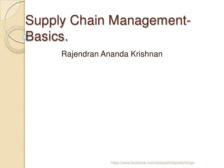 Supply Chain Management-Basics.     Rajendran Ananda Krishnan                 https://www.facebook.com/ialwaysthinkprettyt...